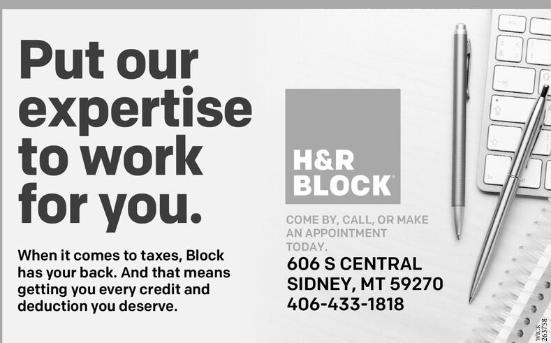 Put ourexpertiseto workfor you.H&RBLOCKCOME BY, CALL, OR MAKEAN APPOINTMENTTODAY.When it comes to taxes, Blockhas your back. And that meansgetting you every credit anddeduction you deserve.606 S CENTRALSIDNEY, MT 59270406-433-1818WICK263758 Put our expertise to work for you. H&R BLOCK COME BY, CALL, OR MAKE AN APPOINTMENT TODAY. When it comes to taxes, Block has your back. And that means getting you every credit and deduction you deserve. 606 S CENTRAL SIDNEY, MT 59270 406-433-1818 WICK 263758