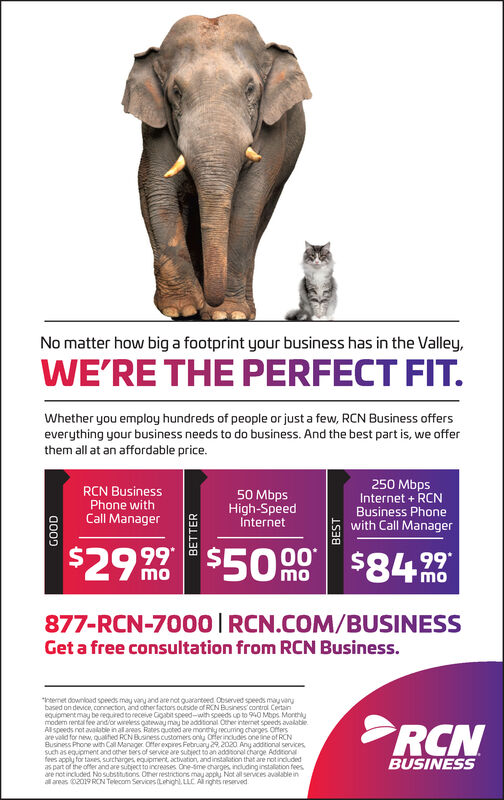 """No matter how big a footprint your business has in the Valley,WE'RE THE PERFECT FIT.Whether you employ hundreds of people or just a few, RCN Business offerseverything your business needs to do business. And the best part is, we offerthem all at an affordable price.250 MbpsInternet + RCNBusiness Phonewith Call ManagerRCN BusinessPhone withCall Manager50 MbpsHigh-SpeedInternet$29$5090 $842399*momomo877-RCN-7000