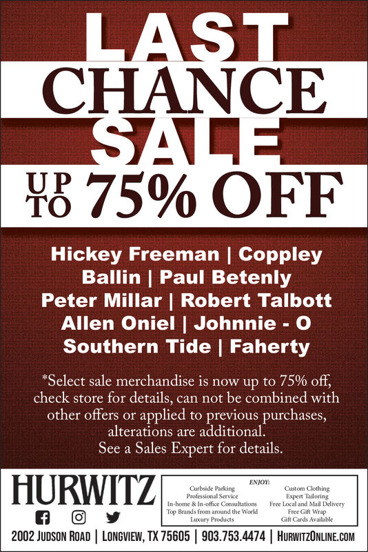 LASTCHANCESALEX8 75% OFFUPHickey Freeman | CoppleyBallin | Paul BetenlyPeter Millar | Robert TalbottAllen Oniel| Johnnie - OSouthern Tide | Faherty*Select sale merchandise is now up to 75% off,check store for details, can not be combined withother offers or applied to previous purchases,alterations are additional.See a Sales Expert for details.HURWITZENJOY:Curbside ParkingProfessional ServiceIn-home & In-office ConsultationsTop Brands from around the WorldLuxury ProductsCustom ClothingExpert TailoringFree Local and Mail DeliveryFree Gift WrapGift Cards Available2002 JUDSON ROAD | LONGVIEW, TX 75605 | 903.753.4474 | HURWITZONLINE.COM LAST CHANCE SALE X8 75% OFF UP Hickey Freeman | Coppley Ballin | Paul Betenly Peter Millar | Robert Talbott Allen Oniel| Johnnie - O Southern Tide | Faherty *Select sale merchandise is now up to 75% off, check store for details, can not be combined with other offers or applied to previous purchases, alterations are additional. See a Sales Expert for details. HURWITZ ENJOY: Curbside Parking Professional Service In-home & In-office Consultations Top Brands from around the World Luxury Products Custom Clothing Expert Tailoring Free Local and Mail Delivery Free Gift Wrap Gift Cards Available 2002 JUDSON ROAD | LONGVIEW, TX 75605 | 903.753.4474 | HURWITZONLINE.COM