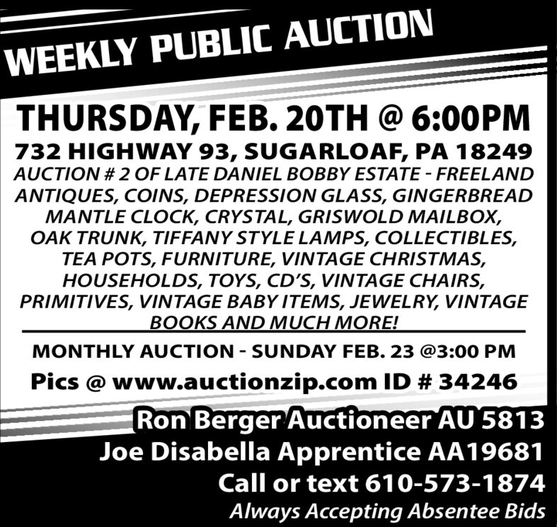 WEEKLY PUBLIC AUCTIONTHURSDAY, FEB. 20TH @ 6:00PM732 HIGHWAY 93, SUGARLOAF, PA 18249AUCTION # 2 OF LATE DANIEL BOBBY ESTATE - FREELANDANTIQUES, COINS, DEPRESSION GLASS, GINGERBREADMANTLE CLOCK, CRYSTAL, GRISWOLD MAILBOX,OAK TRUNK, TIFFANY STYLE LAMPS, COLLECTIBLES,TEA POTS, FURNITURE, VINTAGE CHRISTMAS,HOUSEHOLDS, TOYS, CD'S, VINTAGE CHAIRS,PRIMITIVES, VINTAGE BABY ITEMS, JEWELRY, VINTAGEBOOKS AND MUCH MORE!MONTHLY AUCTION - SUNDAY FEB. 23 @3:00 PMPics @ www.auctionzip.com ID # 34246Ron Berger Auctioneer AU 5813Joe Disabella Apprentice AA19681Call or text 610-573-1874Always Accepting Absentee Bids WEEKLY PUBLIC AUCTION THURSDAY, FEB. 20TH @ 6:00PM 732 HIGHWAY 93, SUGARLOAF, PA 18249 AUCTION # 2 OF LATE DANIEL BOBBY ESTATE - FREELAND ANTIQUES, COINS, DEPRESSION GLASS, GINGERBREAD MANTLE CLOCK, CRYSTAL, GRISWOLD MAILBOX, OAK TRUNK, TIFFANY STYLE LAMPS, COLLECTIBLES, TEA POTS, FURNITURE, VINTAGE CHRISTMAS, HOUSEHOLDS, TOYS, CD'S, VINTAGE CHAIRS, PRIMITIVES, VINTAGE BABY ITEMS, JEWELRY, VINTAGE BOOKS AND MUCH MORE! MONTHLY AUCTION - SUNDAY FEB. 23 @3:00 PM Pics @ www.auctionzip.com ID # 34246 Ron Berger Auctioneer AU 5813 Joe Disabella Apprentice AA19681 Call or text 610-573-1874 Always Accepting Absentee Bids