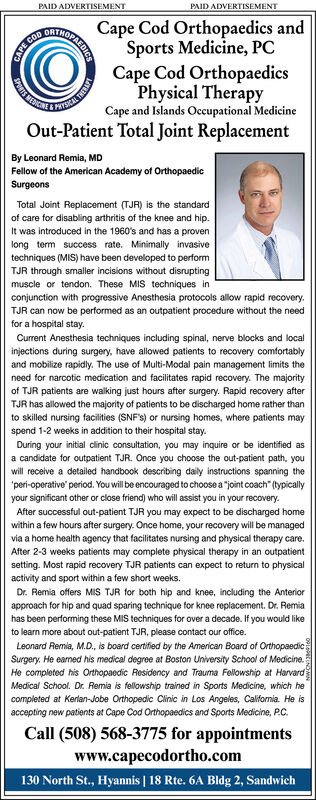 """PAID ADVERTISEMENTPAID ADVERTISEMENTMITHOPAFDRESCape Cod Orthopaedics andSports Medicine, PCCOOCape Cod OrthopaedicsPhysical TherapyCape and Islands Occupational MedicineS MEDICNE&PHYSICOut-Patient Total Joint ReplacementBy Leonard Remia, MDFellow of the American Academy of OrthopaedicSurgeonsTotal Joint Replacement (TJR) is the standardof care for disabling arthritis of the knee and hipIt was introduced in the 1960's and has a provenlong term success rate. Minimally invasivetechniques (MIS) have been developed to performTJR through smaller incisions without disruptingmuscle or tendon. These MIS techniques inconjunction with progressive Anesthesia protocols allow rapid recovery.TJR can now be performed as an outpatient procedure without the needfor a hospital stayCurrent Anesthesia techniques including spinal, nerve blocks and localinjections during surgery, have allowed patients to recovery comfortablyand mobilize rapidly. The use of Multi-Modal pain management limits theneed for narcotic medication and facilitates rapid recovery. The majorityof TJR patients are walking just hours after surgery. Rapid recovery afterTJR has allowed the majority of patients to be discharged home rather thanto skilled nursing facilities (SNF's) or nursing homes, where patients mayspend 1-2 weeks in addition to their hospital stayDuring your initial clinic consultation, you may inquire or be identified asa candidate for outpatient TJR. Once you choose the out-patient path, youwill receive a detailed handbook describing daily instructions spanning the'peri-operative period. You will be encouraged to choose a joint coach"""" (lypicallyyour significant other or close friend) who will assist you in your recovery.After successful out-patient TJR you may expect to be discharged homewithin a few hours after surgery. Once home, your recovery will be managedvia a home health agency that facilitates nursing and physical therapy care.After 2-3 weeks patients may complete physical therapy in an outpa"""