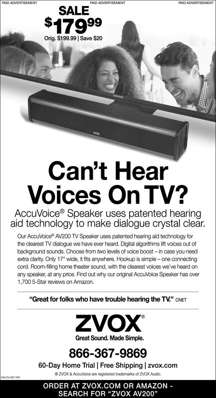 "PAID ADVERTISEMENTPAID ADVERTISEMENTPAID ADVERTISEMENTSALE$17999Orig. S199.99 | Save $20Can't HearVoices On TV?AccuVoice® Speaker uses patented hearingaid technology to make dialogue crystal clear.Our AccuVoice AV200 TV Speaker uses patented hearing aid technology forthe clearest TV dialogue we have ever heard. Digital algorithms lift voices out ofbackground sounds. Choose from two levels of voice boost - in case you needextra clarity. Only 17"" wide, it fits anywhere. Hookup is simple - one connectingcord. Room-filing home theater sound, with the clearest voices we've heard onany speaker, at any price. Find out why our original AccuVoice Speaker has over1,700 5-Star reviews on Amazon.""Great for folks who have trouble hearing the TV."" CNETZVOXGreat Sound. Made Simple.866-367-986960-Day Home Trial 