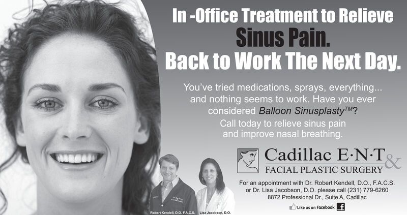 In-Office Treatment to RelieveSinus Pain.Back to Work The Next Day.You've tried medications, sprays, everything...and nothing seems to work. Have you everconsidered Balloon SinusplastyTM?Call today to relieve sinus painand improve nasal breathing.Cadillac E.N T&FACIAL PLASTIC SURGERYFor an appointment with Dr. Robert Kendell, D.O. , F.A.C.Sor Dr. Lisa Jacobson, D.O. please call (231) 779-62608872 Professional Dr., Suite A, CadillacfLike us on FacebookRobert KendellL D.O. FAC.S .Lisa Jacobson, D... In-Office Treatment to Relieve Sinus Pain. Back to Work The Next Day. You've tried medications, sprays, everything... and nothing seems to work. Have you ever considered Balloon SinusplastyTM? Call today to relieve sinus pain and improve nasal breathing. Cadillac E.N T & FACIAL PLASTIC SURGERY For an appointment with Dr. Robert Kendell, D.O. , F.A.C.S or Dr. Lisa Jacobson, D.O. please call (231) 779-6260 8872 Professional Dr., Suite A, Cadillac f Like us on Facebook Robert KendellL D.O. FAC.S . Lisa Jacobson, D...