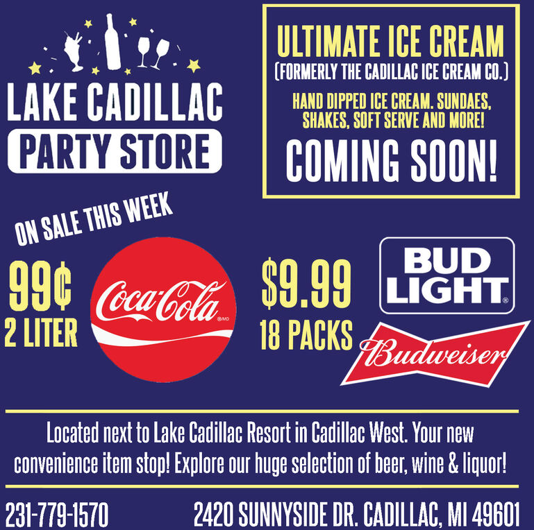 ULTIMATE ICE CREAM(FORMERLY THE CADILLAC ICE CREAM CO.)LAKE CADILLACPARTY STOREHAND DIPPED ICE CREAM. SUNDAES,SHAKES, SOFT SERVE AND MORE!COMING SOON!ON SALE THIS WEEK966Coca-Cola2 LITERBUD$9.99 LGHT.18 PACKS BudweiserSUDLocated next to Lake Cadillac Resort in Cadillac West. Your newconvenience item stop! Explore our huge selection of beer, wine & liquor!231-779-15702420 SUNNYSIDE DR. CADILLAC, MI 49601 ULTIMATE ICE CREAM (FORMERLY THE CADILLAC ICE CREAM CO.) LAKE CADILLAC PARTY STORE HAND DIPPED ICE CREAM. SUNDAES, SHAKES, SOFT SERVE AND MORE! COMING SOON! ON SALE THIS WEEK 966 Coca-Cola 2 LITER BUD $9.99 LGHT. 18 PACKS Budweiser SUD Located next to Lake Cadillac Resort in Cadillac West. Your new convenience item stop! Explore our huge selection of beer, wine & liquor! 231-779-1570 2420 SUNNYSIDE DR. CADILLAC, MI 49601