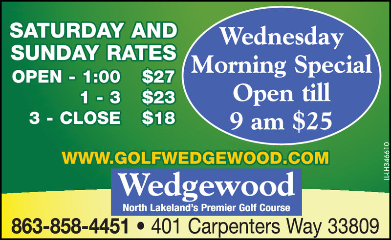 SATURDAY ANDSUNDAY RATES$271 - 3 $233 - CLOSE $18WednesdayMorning SpecialOpen till9 am $25OPEN - 1:00www.GOLFWEDGEWOOD.COMWedgewoodNorth Lakeland's Premier Golf Course863-858-4451  401 Carpenters Way 33809LL-LH346610 SATURDAY AND SUNDAY RATES $27 1 - 3 $23 3 - CLOSE $18 Wednesday Morning Special Open till 9 am $25 OPEN - 1:00 www.GOLFWEDGEWOOD.COM Wedgewood North Lakeland's Premier Golf Course 863-858-4451  401 Carpenters Way 33809 LL-LH346610