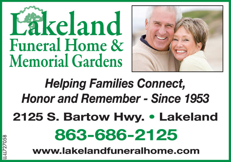 LakelandFuneral Home &Memorial GardensHelping Families Connect,Honor and Remember - Since 19532125 S. Bartow Hwy. Lakeland863-686-2125www.lakelandfuneralhome.comLL-LL726632 Lakeland Funeral Home & Memorial Gardens Helping Families Connect, Honor and Remember - Since 1953 2125 S. Bartow Hwy. Lakeland 863-686-2125 www.lakelandfuneralhome.com LL-LL726632