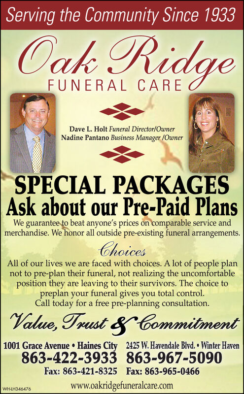 Serving the Community Since 1933Oak RidgeFUNERAL CAREDave L. Holt Funeral Director/OwnerNadine Pantano Business Manager /OwnerSPECIAL PACKAGESAsk about our Pre-Paid PlansWe guarantee to beat anyone's prices on comparable service andmerchandise. We honor all outside pre-existing funeral arrangements.ChoicesAll of our lives we are faced with choices. A lot of people plannot to pre-plan their funeral, not realizing the uncomfortableposition they are leaving to their survivors. The choice topreplan your funeral gives you total control.Call today for a free pre-planning consultation.Value, Trust &Commitment1001 Grace Avenue  Haines City863-422-39332425 W. Havendale Blvd.  Winter Haven863-967-5090Fax: 863-421-8325 Fax: 863-965-0466www.oakridgefuneralcare.comWHLH345688 Serving the Community Since 1933 Oak Ridge FUNERAL CARE Dave L. Holt Funeral Director/Owner Nadine Pantano Business Manager /Owner SPECIAL PACKAGES Ask about our Pre-Paid Plans We guarantee to beat anyone's prices on comparable service and merchandise. We honor all outside pre-existing funeral arrangements. Choices All of our lives we are faced with choices. A lot of people plan not to pre-plan their funeral, not realizing the uncomfortable position they are leaving to their survivors. The choice to preplan your funeral gives you total control. Call today for a free pre-planning consultation. Value, Trust & Commitment 1001 Grace Avenue  Haines City 863-422-3933 2425 W. Havendale Blvd.  Winter Haven 863-967-5090 Fax: 863-421-8325 Fax: 863-965-0466 www.oakridgefuneralcare.com WHLH345688