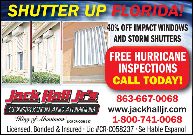 "SHUTTER UPLORIDA!40% OFF IMPACT WINDOWSAND STORM SHUTTERSFREE HURRICANEINSPECTIONSCALL TODAY!Jack Hall Jrs863-667-0068www.jackhalljr.com1-800-741-0068Licensed, Bonded & Insured · Lic #CR-C058237 · Se Hable EspanolCONSTRUCTION AND ALUMINUM""King of Aluminum"" ucLICH CR-CO58237 SHUTTER UPLORIDA! 40% OFF IMPACT WINDOWS AND STORM SHUTTERS FREE HURRICANE INSPECTIONS CALL TODAY! Jack Hall Jrs 863-667-0068 www.jackhalljr.com 1-800-741-0068 Licensed, Bonded & Insured · Lic #CR-C058237 · Se Hable Espanol CONSTRUCTION AND ALUMINUM ""King of Aluminum "" uc LICH CR-CO58237"