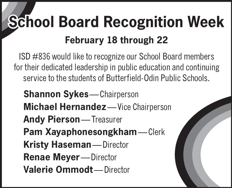 School Board Recognition WeekFebruary 18 through 22ISD #836 would like to recognize our School Board membersfor their dedicated leadership in public education and continuingservice to the students of Butterfield-Odin Public Schools.Shannon Sykes-ChairpersonMichael Hernandez-Vice ChairpersonAndy Pierson-TreasurerPam Xayaphonesongkham-ClerkKristy Haseman-DirectorRenae Meyer-DirectorValerie Ommodt-Director School Board Recognition Week February 18 through 22 ISD #836 would like to recognize our School Board members for their dedicated leadership in public education and continuing service to the students of Butterfield-Odin Public Schools. Shannon Sykes-Chairperson Michael Hernandez-Vice Chairperson Andy Pierson-Treasurer Pam Xayaphonesongkham-Clerk Kristy Haseman-Director Renae Meyer-Director Valerie Ommodt-Director