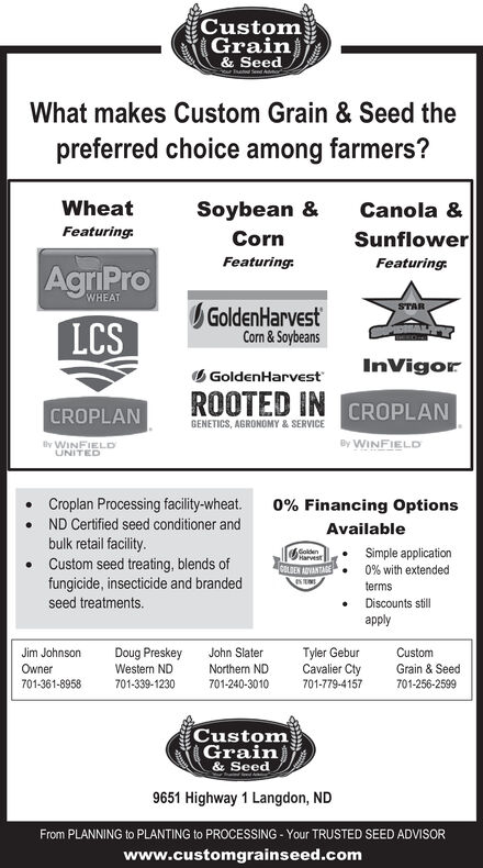 CustomGrain& SeedThatd Send AWhat makes Custom Grain & Seed thepreferred choice among farmers?WheatSoybean &Canola &Featuring:SunflowerCornFeaturing.Featuring:AgriProLCSWHEATGoldenHarvestCorn & SoybeansSTARInVigorO GoldenHarvestROOTED IN CROPLANCROPLANGENETICS, AGRONOMY & SERVICEBy WINFIELDBy WINFIELDUNITEDCroplan Processing facility-wheat.0% Financing OptionsND Certified seed conditioner andAvailablebulk retail facility.Custom seed treating, blends offungicide, insecticide and brandedseed treatments.SoidenCALDEN ADVANTAGESimple applicationHarvest0% with extendedtermsDiscounts stillapplyTyler GeburCavalier Cty701-779-4157Jim JohnsonDoug PreskeyWestern NDJohn SlaterCustomOwnerNorthern NDGrain & Seed701-361-8958701-256-2599701-339-1230701-240-3010CustomGrain& Seed9651 Highway 1 Langdon, NDFrom PLANNING to PLANTING to PROCESSING - Your TRUSTED SEED ADVISORwww.customgrainseed.com Custom Grain & Seed Thatd Send A What makes Custom Grain & Seed the preferred choice among farmers? Wheat Soybean & Canola & Featuring: Sunflower Corn Featuring. Featuring: AgriPro LCS WHEAT GoldenHarvest Corn & Soybeans STAR InVigor O GoldenHarvest ROOTED IN CROPLAN CROPLAN GENETICS, AGRONOMY & SERVICE By WINFIELD By WINFIELD UNITED Croplan Processing facility-wheat. 0% Financing Options ND Certified seed conditioner and Available bulk retail facility. Custom seed treating, blends of fungicide, insecticide and branded seed treatments. Soiden CALDEN ADVANTAGE Simple application Harvest 0% with extended terms Discounts still apply Tyler Gebur Cavalier Cty 701-779-4157 Jim Johnson Doug Preskey Western ND John Slater Custom Owner Northern ND Grain & Seed 701-361-8958 701-256-2599 701-339-1230 701-240-3010 Custom Grain & Seed 9651 Highway 1 Langdon, ND From PLANNING to PLANTING to PROCESSING - Your TRUSTED SEED ADVISOR www.customgrainseed.com