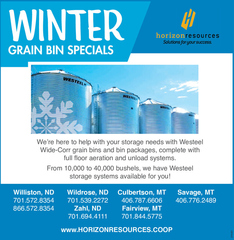 WINTERhorizonresourcesSolutions for your success.GRAIN BIN SPECIALSWESTEELWESTEELWESTEWESWe're here to help with your storage needs with WesteelWide-Corr grain bins and bin packages, complete withfull floor aeration and unload systems.From 10,000 to 40,000 bushels, we have Westeelstorage systems available for you!Culbertson, MT406.787.6606Savage, MT406.776.2489Williston, NDWildrose, ND701.572.8354701.539.2272Zahl, NDFairview, MT866.572.8354701.694.4111701.844.5775www.HORIZONRESOURCES.COOP WINTER horizonresources Solutions for your success. GRAIN BIN SPECIALS WESTEEL WESTEEL WESTE WES We're here to help with your storage needs with Westeel Wide-Corr grain bins and bin packages, complete with full floor aeration and unload systems. From 10,000 to 40,000 bushels, we have Westeel storage systems available for you! Culbertson, MT 406.787.6606 Savage, MT 406.776.2489 Williston, ND Wildrose, ND 701.572.8354 701.539.2272 Zahl, ND Fairview, MT 866.572.8354 701.694.4111 701.844.5775 www.HORIZONRESOURCES.COOP