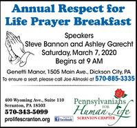 Annual Respect forLife Prayer BreakfastSpeakersSteve Bannon and Ashley GarechtSaturday, March 7, 2020Begins at 9 AMGenetti Manor, 1505 Main Ave., Dickson City, PATo ensure a seat, please call Joe Alinoski at 570-885-3335400 Wyoming Ave., Suite 110Scranton, PA 18503570-343-5099PennsylvaniahsEiteHuman LifeFORSCRANTON CHAPTERprolifescranton.orgf facebook Annual Respect for Life Prayer Breakfast Speakers Steve Bannon and Ashley Garecht Saturday, March 7, 2020 Begins at 9 AM Genetti Manor, 1505 Main Ave., Dickson City, PA To ensure a seat, please call Joe Alinoski at 570-885-3335 400 Wyoming Ave., Suite 110 Scranton, PA 18503 570-343-5099 Pennsylvaniahs Eite Human Life FOR SCRANTON CHAPTER prolifescranton.org f facebook