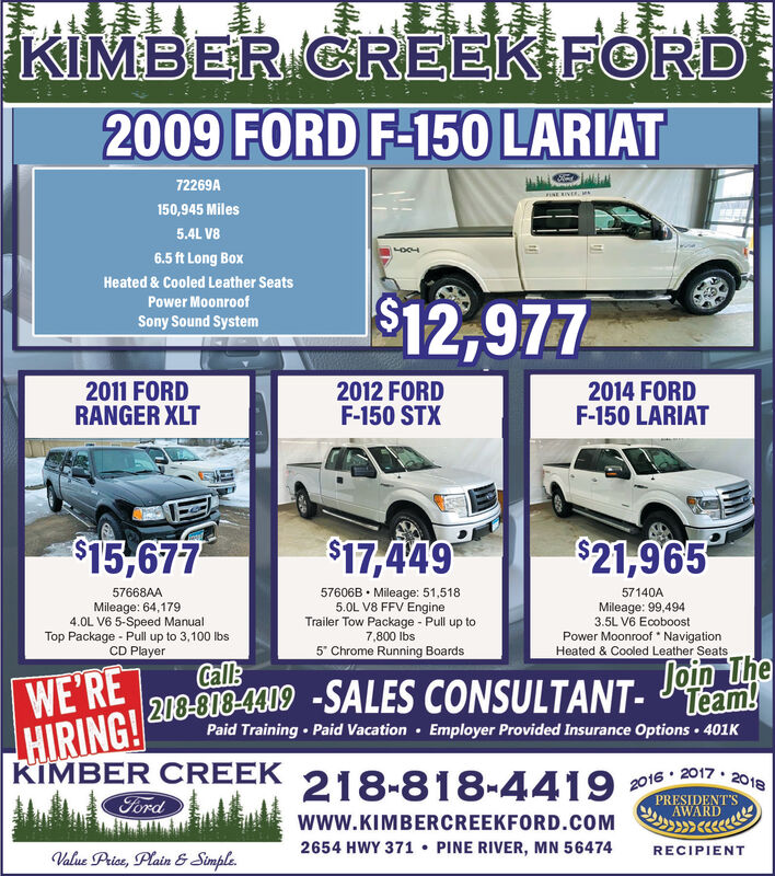 """KIMBER CREEK FORD2009 FORD F-150 LARIAT72269A150,945 Miles5.4L V86.5 ft Long BoxHeated & Cooled Leather Seats$12,977Power MoonroofSony Sound System2011 FORDRANGER XLT2012 FORDF-150 STX2014 FORDF-150 LARIAT$15,677$17,449$21,96557606B  Mileage: 51,5185.0L V8 FFV EngineTrailer Tow Package - Pull up to7,800 Ibs5"""" Chrome Running Boards57668AA57140AMileage: 64,1794.0L V6 5-Speed ManualTop Package - Pull up to 3,100 IbsCD PlayerMileage: 99,4943.5L V6 EcoboostPower Moonroof NavigationHeated & Cooled Leather SeatsWE'REHIRING! 208-808-4309 -SALES CONSULTANT- Team!Paid Training Paid Vacation · Employer Provided Insurance Options 401KKIMBER CREEKFord218-818-44192016 · 2017 · 2018PRESIDENT'SAWARDwwW.KIMBERCREEKFORD.COM2654 HWY 371  PINE RIVER, MN 56474RECIPIENTValue Price, Plain & Simple. KIMBER CREEK FORD 2009 FORD F-150 LARIAT 72269A 150,945 Miles 5.4L V8 6.5 ft Long Box Heated & Cooled Leather Seats $12,977 Power Moonroof Sony Sound System 2011 FORD RANGER XLT 2012 FORD F-150 STX 2014 FORD F-150 LARIAT $15,677 $17,449 $21,965 57606B  Mileage: 51,518 5.0L V8 FFV Engine Trailer Tow Package - Pull up to 7,800 Ibs 5"""" Chrome Running Boards 57668AA 57140A Mileage: 64,179 4.0L V6 5-Speed Manual Top Package - Pull up to 3,100 Ibs CD Player Mileage: 99,494 3.5L V6 Ecoboost Power Moonroof Navigation Heated & Cooled Leather Seats WE'RE HIRING! 208-808-4309 -SALES CONSULTANT- Team! Paid Training Paid Vacation · Employer Provided Insurance Options 401K KIMBER CREEK Ford 218-818-4419 2016 · 2017 · 2018 PRESIDENT'S AWARD wwW.KIMBERCREEKFORD.COM 2654 HWY 371  PINE RIVER, MN 56474 RECIPIENT Value Price, Plain & Simple."""