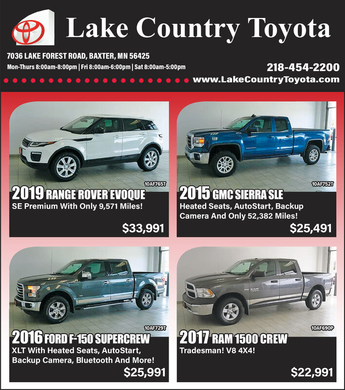 Lake Country Toyota7036 LAKE FOREST ROAD, BAXTER, MN 56425Mon-Thurs 8:00am-8:00pm | Fri 8:00am-6:00pm| Sat 8:00am-5:00pm218-454-2200www.LakeCountryToyota.com10AF765T2019 RANGE ROVER EVOQUESE Premium With Only 9,571 Miles!10AF752T2015 GMC SIERRA SLEHeated Seats, AutoStart, BackupCamera And Only 52,382 Miles!$33,991$25,49110AF729T2016 FORD F-150 SUPERCREWXLT With Heated Seats, AutoStart,Backup Camera, Bluetooth And More!$25,99110AF690P2017 RAM 1500 CREWTradesman! V8 4X4!$22,991 Lake Country Toyota 7036 LAKE FOREST ROAD, BAXTER, MN 56425 Mon-Thurs 8:00am-8:00pm | Fri 8:00am-6:00pm| Sat 8:00am-5:00pm 218-454-2200 www.LakeCountryToyota.com 10AF765T 2019 RANGE ROVER EVOQUE SE Premium With Only 9,571 Miles! 10AF752T 2015 GMC SIERRA SLE Heated Seats, AutoStart, Backup Camera And Only 52,382 Miles! $33,991 $25,491 10AF729T 2016 FORD F-150 SUPERCREW XLT With Heated Seats, AutoStart, Backup Camera, Bluetooth And More! $25,991 10AF690P 2017 RAM 1500 CREW Tradesman! V8 4X4! $22,991