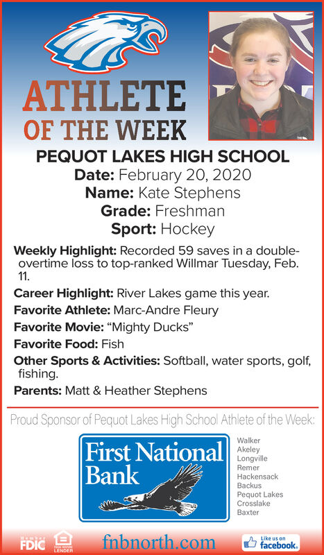 "ATHLETEOF THE WEEKPEQUOT LAKES HIGH SCHOOLDate: February 20, 2020Name: Kate StephensGrade: FreshmanSport: HockeyWeekly Highlight: Recorded 59 saves in a double-overtime loss to top-ranked Willmar Tuesday, Feb.11.Career Highlight: River Lakes game this year.Favorite Athlete: Marc-Andre FleuryFavorite Movie: ""Mighty Ducks""Favorite Food: FishOther Sports & Activities: Softball, water sports, golf,fishing.Parents: Matt & Heather StephensProud Sponsor of Pequot Lakes High School Athlete of the Week:WalkerFirst NationalBankAkeleyLongvilleRemerHackensackBackusPequot LakesCrosslakeBaxterfnbnorth.comLike usFDICfacebook.LENDER ATHLETE OF THE WEEK PEQUOT LAKES HIGH SCHOOL Date: February 20, 2020 Name: Kate Stephens Grade: Freshman Sport: Hockey Weekly Highlight: Recorded 59 saves in a double- overtime loss to top-ranked Willmar Tuesday, Feb. 11. Career Highlight: River Lakes game this year. Favorite Athlete: Marc-Andre Fleury Favorite Movie: ""Mighty Ducks"" Favorite Food: Fish Other Sports & Activities: Softball, water sports, golf, fishing. Parents: Matt & Heather Stephens Proud Sponsor of Pequot Lakes High School Athlete of the Week: Walker First National Bank Akeley Longville Remer Hackensack Backus Pequot Lakes Crosslake Baxter fnbnorth.com Like us FDIC facebook. LENDER"