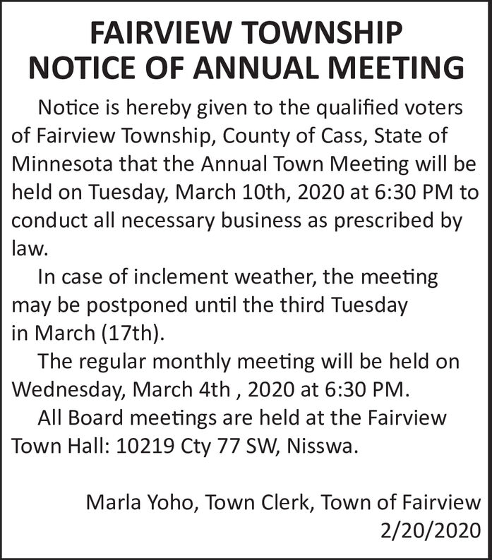 FAIRVIEW TOWNSHIPNOTICE OF ANNUAL MEETINGNotice is hereby given to the qualified votersof Fairview Township, County of Cass, State ofMinnesota that the Annual Town Meeting will beheld on Tuesday, March 10th, 2020 at 6:30 PM toconduct all necessary business as prescribed bylaw.In case of inclement weather, the meetingmay be postponed until the third Tuesdayin March (17th).The regular monthly meeting will be held onWednesday, March 4th , 2020 at 6:30 PM.All Board meetings are held at the FairviewTown Hall: 10219 Cty 77 SW, Nisswa.Marla Yoho, Town Clerk, Town of Fairview2/20/2020 FAIRVIEW TOWNSHIP NOTICE OF ANNUAL MEETING Notice is hereby given to the qualified voters of Fairview Township, County of Cass, State of Minnesota that the Annual Town Meeting will be held on Tuesday, March 10th, 2020 at 6:30 PM to conduct all necessary business as prescribed by law. In case of inclement weather, the meeting may be postponed until the third Tuesday in March (17th). The regular monthly meeting will be held on Wednesday, March 4th , 2020 at 6:30 PM. All Board meetings are held at the Fairview Town Hall: 10219 Cty 77 SW, Nisswa. Marla Yoho, Town Clerk, Town of Fairview 2/20/2020