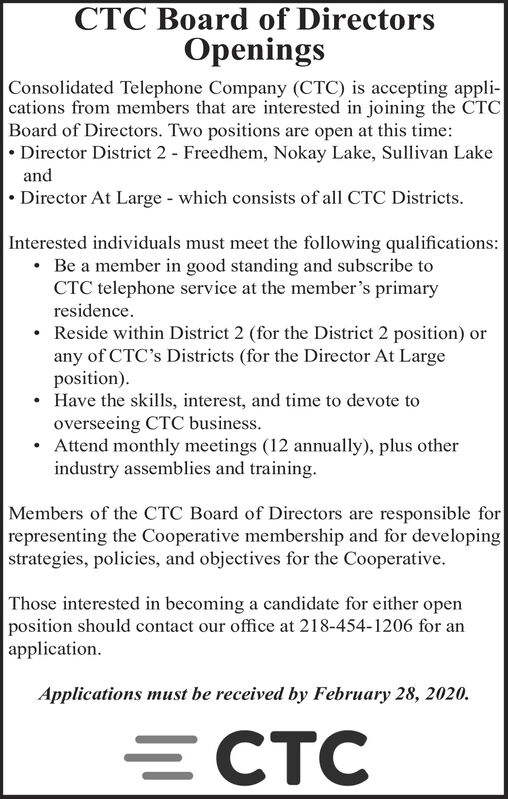 CTC Board of DirectorsOpeningsConsolidated Telephone Company (CTC) is accepting appli-cations from members that are interested in joining the CTCBoard of Directors. Two positions are open at this time: Director District 2 - Freedhem, Nokay Lake, Sullivan Lakeand Director At Large - which consists of all CTC Districts.Interested individuals must meet the following qualifications: Be a member in good standing and subscribe toCTC telephone service at the member's primaryresidence. Reside within District 2 (for the District 2 position) orany of CTC's Districts (for the Director At Largeposition).Have the skills, interest, and time to devote tooverseeing CTC business. Attend monthly meetings (12 annually), plus otherindustry assemblies and training.Members of the CTC Board of Directors are responsible forrepresenting the Cooperative membership and for developingstrategies, policies, and objectives for the Cooperative.Those interested in becoming a candidate for either openposition should contact our office at 218-454-1206 for anapplication.Applications must be received by February 28, 2020.ECTC CTC Board of Directors Openings Consolidated Telephone Company (CTC) is accepting appli- cations from members that are interested in joining the CTC Board of Directors. Two positions are open at this time:  Director District 2 - Freedhem, Nokay Lake, Sullivan Lake and  Director At Large - which consists of all CTC Districts. Interested individuals must meet the following qualifications:  Be a member in good standing and subscribe to CTC telephone service at the member's primary residence.  Reside within District 2 (for the District 2 position) or any of CTC's Districts (for the Director At Large position). Have the skills, interest, and time to devote to overseeing CTC business.  Attend monthly meetings (12 annually), plus other industry assemblies and training. Members of the CTC Board of Directors are responsible for representing the Cooperative membership and for developing str