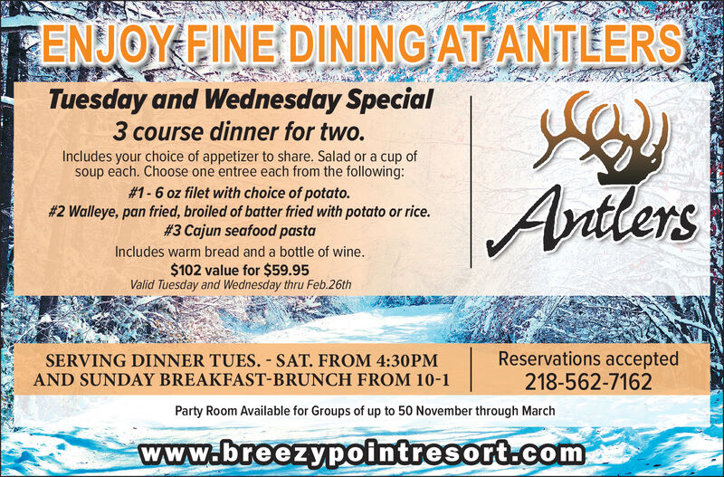 ENJOY FINE DINING AT ANTLERSTuesday and Wednesday Special3 course dinner for two.Includes your choice of appetizer to share. Salad or a cup ofsoup each. Choose one entree each from the following:# 1-6 oz filet with choice of potato.#2 Walleye, pan fried, broiled of batter fried with potato or rice.# 3 Cajun seafood pastaAntlersIncludes warm bread and a bottle of wine.$102 value for $59.95Valid Tuesday and Wednesday thru Feb.26thSERVING DINNER TUES. - SAT. FROM 4:30PMAND SUNDAY BREAKFAST-BRUNCH FROM 10-1Reservations accepted218-562-7162Party Room Available for Groups of up to 50 November through Marchwww.breezypointresort.com ENJOY FINE DINING AT ANTLERS Tuesday and Wednesday Special 3 course dinner for two. Includes your choice of appetizer to share. Salad or a cup of soup each. Choose one entree each from the following: # 1-6 oz filet with choice of potato. #2 Walleye, pan fried, broiled of batter fried with potato or rice. # 3 Cajun seafood pasta Antlers Includes warm bread and a bottle of wine. $102 value for $59.95 Valid Tuesday and Wednesday thru Feb.26th SERVING DINNER TUES. - SAT. FROM 4:30PM AND SUNDAY BREAKFAST-BRUNCH FROM 10-1 Reservations accepted 218-562-7162 Party Room Available for Groups of up to 50 November through March www.breezypointresort.com