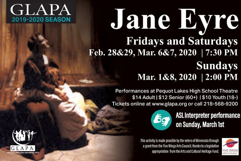 GLAPAJane Eyre2019-2020 SEASONFridays and SaturdaysFeb. 28&29, Mar. 6&7, 2020 |7:30 PMSundaysMar. 1&8, 2020 | 2:00 PMPerformances at Pequot Lakes High School Theatre$14 Adult | $12 Senior (60+) |$10 Youth (18-)Tickets online at www.glapa.org or call 218-568-9200ASL Interpreter performance69on Sunday, March 1stThis activity is made possible by the voters of Minnesota througha grant from the Five Wings Arts Council, thanks to a legislativeappropriation from the Arts and Cultural Heritage Fund, FIVE WINGSGLAPAGALATER LAKES ARLA PERFORMING ARTSARTS COUNCI GLAPA Jane Eyre 2019-2020 SEASON Fridays and Saturdays Feb. 28&29, Mar. 6&7, 2020 |7:30 PM Sundays Mar. 1&8, 2020 | 2:00 PM Performances at Pequot Lakes High School Theatre $14 Adult | $12 Senior (60+) |$10 Youth (18-) Tickets online at www.glapa.org or call 218-568-9200 ASL Interpreter performance 69 on Sunday, March 1st This activity is made possible by the voters of Minnesota through a grant from the Five Wings Arts Council, thanks to a legislative appropriation from the Arts and Cultural Heritage Fund, FIVE WINGS GLAPA GALATER LAKES ARLA PERFORMING ARTS ARTS COUNCI