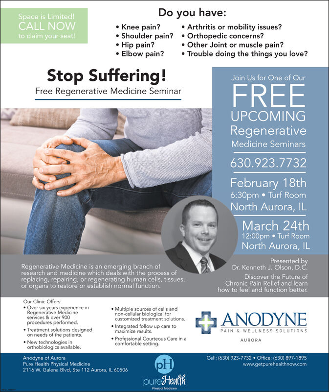 Space is Limited!CALL NOWto claim your seat!Do you have: Arthritis or mobility issues? Knee pain? Shoulder pain?  Orthopedic concerns? Hip pain? Elbow pain? Other Joint or muscle pain? Trouble doing the things you love?Stop Suffering!Join Us for One of OurFREEFree Regenerative Medicine SeminarUPCOMINGRegenerativeMedicine Seminars630.923.7732February 18th6:30pm  Turf RoomNorth Aurora, ILMarch 24th12:00pm  Turf RoomNorth Aurora, ILRegenerative Medicine is an emerging branch ofresearch and medicine which deals with the process ofreplacing, repairing, or regenerating human cells, tissues,or organs to restore or establish normal function.Presented byDr. Kenneth J. Olson, D.C.Discover the Future ofChronic Pain Relief and learnhow to feel and function better.Our Clinic Offers: Over six years experience inRegenerative Medicineservices & over 900procedures performed. Multiple sources of cells andnon-cellular biological forcustomized treatment solutions.ANODYNEPAIN & WELLNESS SOLUTIONS Integrated follow up care tomaximize results. Treatment solutions designedon needs of the patients. New technologies inorthobiologics available. Professional Courteous Care in acomfortable setting.AURORAAnodyne of AuroraPure Health Physical Medicine2116 W. Galena Blvd, Ste 112 Aurora, IL 60506Cell: (630) 923-7732  Office: (630) 897-1895www.getpurehealthnow.compHpureHealihPhysical Medicine Space is Limited! CALL NOW to claim your seat! Do you have:  Arthritis or mobility issues?  Knee pain?  Shoulder pain?  Orthopedic concerns?  Hip pain?  Elbow pain?  Other Joint or muscle pain?  Trouble doing the things you love? Stop Suffering! Join Us for One of Our FREE Free Regenerative Medicine Seminar UPCOMING Regenerative Medicine Seminars 630.923.7732 February 18th 6:30pm  Turf Room North Aurora, IL March 24th 12:00pm  Turf Room North Aurora, IL Regenerative Medicine is an emerging branch of research and medicine which deals with the process of replacing, repairing, or regenerating human cells, tissues