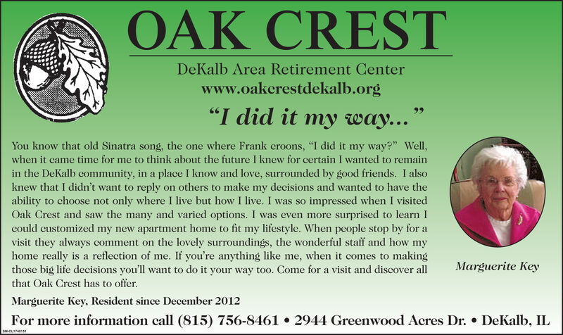 "OAK CRESTDeKalb Area Retirement Centerwww.oakerestdekalb.org""I did it my way...You know that old Sinatra song, the one where Frank eroons, ""I did it my way?"" Well,when it came time for me to think about the future I knew for certain I wanted to remainin the DeKalb community, in a place I know and love, surrounded by good friends. I alsoknew that I didn't want to reply on others to make my decisions and wanted to have theability to choose not only where I live but how I live. I was so impressed when I visitedOak Crest and saw the many and varied options. I was even more surprised to learn Icould eustomized my new apartment home to fit my lifestyle. When people stop by for avisit they always comment on the lovely surroundings, the wonderful staff and how myhome really is a reflection of me. If you're anything like me, when it comes to makingthose big life decisions you'll want to do it your way too. Come for a visit and discover allMarguerite Keythat Oak Crest has to offer.Marguerite Key, Resident since December 2012For more information call (815) 756-84612944 Greenwood Acres Dr.DeKalb, ILsCLIN OAK CREST DeKalb Area Retirement Center www.oakerestdekalb.org ""I did it my way... You know that old Sinatra song, the one where Frank eroons, ""I did it my way?"" Well, when it came time for me to think about the future I knew for certain I wanted to remain in the DeKalb community, in a place I know and love, surrounded by good friends. I also knew that I didn't want to reply on others to make my decisions and wanted to have the ability to choose not only where I live but how I live. I was so impressed when I visited Oak Crest and saw the many and varied options. I was even more surprised to learn I could eustomized my new apartment home to fit my lifestyle. When people stop by for a visit they always comment on the lovely surroundings, the wonderful staff and how my home really is a reflection of me. If you're anything like me, when it comes to making those big life decisions you'll want to do it your way too. Come for a visit and discover all Marguerite Key that Oak Crest has to offer. Marguerite Key, Resident since December 2012 For more information call (815) 756-8461 2944 Greenwood Acres Dr. DeKalb, IL sCLIN"