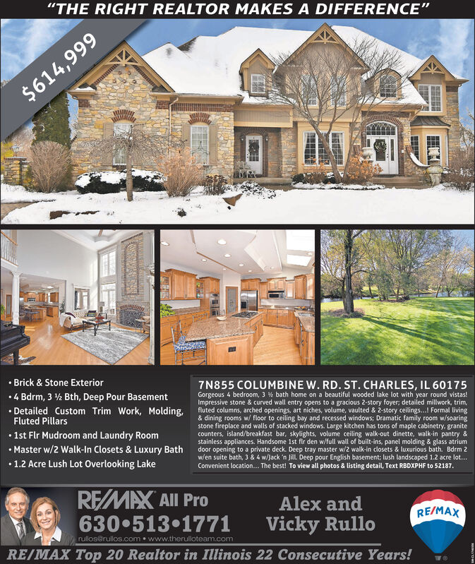 """""""THE RIGHT REALTOR MAKES A DIFFERENCE""""$614,999 Brick & Stone Exterior7N855 COLUMBINE W. RD. ST. CHARLES, IL 60175Gorgeous 4 bedroom, 3 % bath home on a beautiful wooded lake lot with year round vistas!Impressive stone & curved wall entry opens to a gracious 2-story foyer; detailed millwork, trim,fluted columns, arched openings, art niches, volume, vaulted & 2-story ceilings...! Formal living& dining rooms w/ floor to ceiling bay and recessed windows; Dramatic family room w/soaringstone fireplace and walls of stacked windows. Large kitchen has tons of maple cabinetry, granitecounters, island/breakfast bar, skylights, volume ceiling walk-out dinette, walk-in pantry &stainless appliances. Handsome 1st fir den w/full wall of built-ins, panel molding & glass atriumdoor opening to a private deck. Deep tray master w/2 walk-in closets & luxurious bath. Bdrm 2w/en suite bath, 3 & 4 w/Jack 'n Jill. Deep pour English basement; lush landscaped 1.2 acre lot...Convenient location... The best! To view all photos & listing detail, Text RBDXPHF to 52187.4 Bdrm, 3 ½ Bth, Deep Pour Basement Detailed Custom Trim Work, Molding,Fluted Pillars 1st Flr Mudroom and Laundry Room Master w/2 Walk-In Closets & Luxury Bath1.2 Acre Lush Lot Overlooking LakeREMAX All Pro630 513 1771Alex andRE/MAXVicky Rullorulloserullos.com www.therulloteam.comRE/MAX Top 20 Realtor in Illinois 22 Consecutive Years! """"THE RIGHT REALTOR MAKES A DIFFERENCE"""" $614,999  Brick & Stone Exterior 7N855 COLUMBINE W. RD. ST. CHARLES, IL 60175 Gorgeous 4 bedroom, 3 % bath home on a beautiful wooded lake lot with year round vistas! Impressive stone & curved wall entry opens to a gracious 2-story foyer; detailed millwork, trim, fluted columns, arched openings, art niches, volume, vaulted & 2-story ceilings...! Formal living & dining rooms w/ floor to ceiling bay and recessed windows; Dramatic family room w/soaring stone fireplace and walls of stacked windows. Large kitchen has tons of maple cabinetry, granite counters, island/bre"""