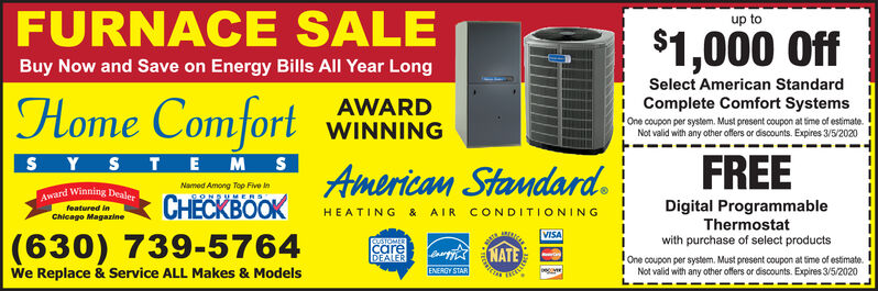 FURNACE SALEup to$1,000 OffBuy Now and Save on Energy Bills All Year LongSelect American StandardComplete Comfort SystemsHome ComfortAWARDWINNINGOne coupon per system. Must present coupon at time of estimate.Not valid with any other offers or discounts. Expires 12/26/19TEMSSYFREEAmerican Standard.Named Among Top Five inAward Winning DealerOK9ONDUMERSDigital ProgrammableThermostatwith purchase of select productsfeatured in& AIRCONDITI ONINGHEATINGChicago Magazine(630) 739-5764We Replace & Service ALL Makes & ModelsVISACUSTOMERcareDEALERNATEOne coupon per system. Must present coupon at time of estimate.I Not valid with any other offers or discounts. Expires 12/26/19ENERGY STAR FURNACE SALE up to $1,000 Off Buy Now and Save on Energy Bills All Year Long Select American Standard Complete Comfort Systems Home Comfort AWARD WINNING One coupon per system. Must present coupon at time of estimate. Not valid with any other offers or discounts. Expires 12/26/19 TEMS SY FREE American Standard. Named Among Top Five in Award Winning Dealer OK 9ONDUMERS Digital Programmable Thermostat with purchase of select products featured in & AIR CONDITI ONING HEATING Chicago Magazine (630) 739-5764 We Replace & Service ALL Makes & Models VISA CUSTOMER care DEALER NATE One coupon per system. Must present coupon at time of estimate. I Not valid with any other offers or discounts. Expires 12/26/19 ENERGY STAR