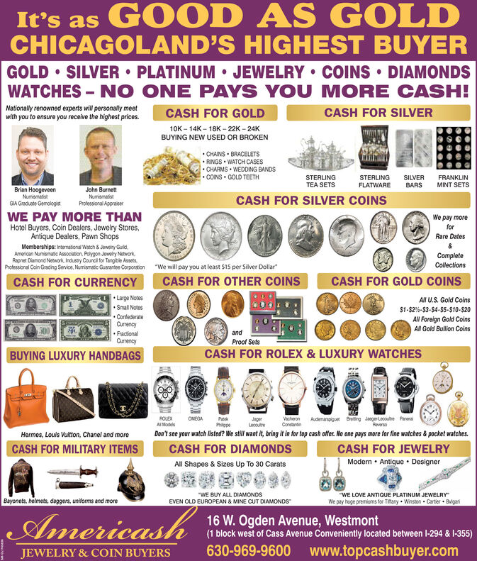 """GOOD AS GOLDIt's asCHICAGOLAND'S HIGHEST BUYERSILVER PLATINUM JEWELRY COINS DIAMONDSGOLDWATCHES NO ONE PAYS YOU MORE CASH!Nationaly renowned experts will personally meetwith you to ensure you receive the highest prices.CASH FOR SILVERCASH FOR GOLD10K-14K-18K-22K-24KBUYING NEW USED OR BROKENCHAINS BRACELETSRINGS WATCH CASESCHARMS WEDDING BANDSCOINS GOLD TEETHFRANKLINMINT SETSSTERLINGTEA SETSSTERLINGSILVERBARSFLATWAREBrian HoogeveenNumismatistJohn BurnettNumismatistProfessional AppraiserCASH FOR SILVER COINSGIA Graduate GemologistWE PAY MORE THANWe pay moreHotel Buyers, Coin Dealers, Jewelry Stores,Antique Dealers, Pawn ShopsforRare DatesMemberships: International Watch & Jewelry Guid.American Numismatic Association, Polygon Jewely NetworkRapnet Diamond Nework, Industry Council for Tangible AssetsProfessional Coin Grading Service, Numismatic Guarantee CorporationCompleteCollections""""We will pay you at least $15 per Silver DollarCASH FOR OTHER COINSCASH FOR GOLD COINSCASH FOR CURRENCYLarge NotesAll U.S. Gold CoinsSmall Notes$1-$2%-$3-$4-$5-$10-$20ConfederateAll Foreign Gold CoinsAl Gold Bullion CoinsCurrency.FractionalCurrency500andProof SetsBUYING LUXURY HANDBAGSCASH FOR ROLEX & LUXURY WATCHESVacheronConstantinROLEXAll ModelsOMEGAPatekPhilppeJagerLecouteAudemarspiguet Breting JaegerLecoutre PaneraReversoDon't see your watch listed? We still want it, bring it in for top cash offer. No one pays more for fine watches &pocket watches.Hermes, Louis Vuiton, Chanel and moreCASH FOR MILITARY ITEMSCASH FOR DIAMONDSCASH FOR JEWELRYModern Antique DesignerAll Shapes & Sizes Up To 30 Carats""""WE LOVE ANTIQUE PLATINUM JEWELRYWe pay huge premiums tor Ttany Winston Cartier Bvgai""""WE BUY ALL DIAMONDSEVEN OLD EUROPEAN & MINE CUT DIAMONDSBayonets, helmets, daggers, unitorms and moreAmericash16 W. Ogden Avenue, Westmont(1 block west of Cass Avenue Conveniently located between 1-294 & I-355)630-969-9600 www.topcashbuyer.comJEWELRY&COIN BUYERS GOOD AS GOLD It's as CHICAGOLAND'S HIGHEST BUYER S"""