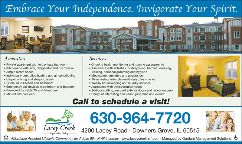 Embrace Your Independence. Invigorate Your Spirit.AmenitiesServicesPrivate apartment with full, private bathroomKitchenette with sink, refrigerator and microwaveAmple closet spaceIndividually controlled heating and air conditioning.Carpet in living and sleeping areasOngoing health monitoring and nursing assessmentsAssistance with activities for daily living: bathing, dressing,walking, personal grooming and hygieneMedication reminders and assistanceThree restaurant-style meals daily plus snacksWeekly housekeeping and laundry servicesAssistance with transportation needs24-hour staffing, secured exterior doors and reception deskRange of interesting and varied programs and eventsLinoleum in kitchen and bathroomEmergency call devices in bathroom and bedroomPre-wired for cable TV and telephoneMini-blinds providedCall to schedule a visit!630-964-7720Lacey Creek4200 Lacey Road Downers Grove, IL 60515Supportive LivingAffordable Assisted Lifestyle Community for Adults 65+ of All Incomes www.laceycreek-slf.com Managed by Gardant Management Solutions Embrace Your Independence. Invigorate Your Spirit. Amenities Services Private apartment with full, private bathroom Kitchenette with sink, refrigerator and microwave Ample closet space Individually controlled heating and air conditioning .Carpet in living and sleeping areas Ongoing health monitoring and nursing assessments Assistance with activities for daily living: bathing, dressing, walking, personal grooming and hygiene Medication reminders and assistance Three restaurant-style meals daily plus snacks Weekly housekeeping and laundry services Assistance with transportation needs 24-hour staffing, secured exterior doors and reception desk Range of interesting and varied programs and events Linoleum in kitchen and bathroom Emergency call devices in bathroom and bedroom Pre-wired for cable TV and telephone Mini-blinds provided Call to schedule a visit! 630-964-7720 Lacey Creek 4200 Lacey Road Downers Grove, IL 60515 Supportive Livi