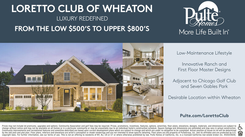 LORETTO CLUB OF WHEATONPulteLUXURY REDEFINEDCofomesFROM THE LOW $500'S TO UPPER $800'SMore Life Built InLow-Maintenance LifestyleInnovative Ranch andFirst Floor Master DesignsAdjacent to Chicago Golf Cluband Seven Gables ParkDesirable Location within WheatonPulte.com/LorettoClubPrices may not include lot premiums, upgrades and options. Community Association and golf fees may be required. Prices, promotions, incentives, features, options, amenities, flor plans, elevations, designs, materials, and dimensions are subject tochange without notice and may not be available on all homes or in a particular community or may be unavailable due to an individual home's construction schedule. Square footage and dimensions are estimated and may vary in actual construction.Community improvements and recreational features and amenities described are based upon current development plans which are subject to change and which are under no obligation to be completed. Actual position of house on lot wil be determinedby the site plan and plot plan. Floor plans, interiors and elevations are artist's conception or model renderings and are not intended to show specific detailing. Floor plans are the property of PulteGroup, Inc. and its atfiliates and are protected by U.S.copyright laws. For further information, see our terms of use. This is not an offering bo residents of NY, NJ, CA or CT or where otherwise prohibited by law. Pulte Homes of California, Inc. is a licensed California real estate broker (lic. F02025929). LORETTO CLUB OF WHEATON Pulte LUXURY REDEFINED Cofomes FROM THE LOW $500'S TO UPPER $800'S More Life Built In Low-Maintenance Lifestyle Innovative Ranch and First Floor Master Designs Adjacent to Chicago Golf Club and Seven Gables Park Desirable Location within Wheaton Pulte.com/LorettoClub Prices may not include lot premiums, upgrades and options. Community Association and golf fees may be required. Prices, promotions, incentives, features, options, amenities, flor plans, elev
