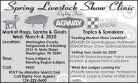 "SpringLivestock Show ClinicEighty FourAGWAYHONORSHOWMarket Hogs, Lambs & GoatsWed. March 4, 2020Topics & Speakers""Feeding Modern Show Livestock""SPEAKER: Dr. Kevin Burgoon, Nutritionist,Location:Washington CountyFairgrounds 4-H Building HONOR Show Chow Technical Solutions2151 N. Main Street,Washington, PA 15301Pizza 6:00pm &Meeting Begins 6:30pm""Setting Your Goals for 2020""SPEAKER: Elaina Eppinger, Purina AnimalNutrition & Agway Farm ConsultantTime:Cost:""What Are Judges Looking For""SPEAKER: Melanie Horchler, ProfessionalLivestock Judge & Owner of MSB ShowLambsFREE!RSVP by Monday March 2ndCall Eighty Four Agway724-222-0600 Spring Livestock Show Clinic Eighty Four AGWAY HONOR SHOW Market Hogs, Lambs & Goats Wed. March 4, 2020 Topics & Speakers ""Feeding Modern Show Livestock"" SPEAKER: Dr. Kevin Burgoon, Nutritionist, Location: Washington County Fairgrounds 4-H Building HONOR Show Chow Technical Solutions 2151 N. Main Street, Washington, PA 15301 Pizza 6:00pm & Meeting Begins 6:30pm ""Setting Your Goals for 2020"" SPEAKER: Elaina Eppinger, Purina Animal Nutrition & Agway Farm Consultant Time: Cost: ""What Are Judges Looking For"" SPEAKER: Melanie Horchler, Professional Livestock Judge & Owner of MSB Show Lambs FREE! RSVP by Monday March 2nd Call Eighty Four Agway 724-222-0600"