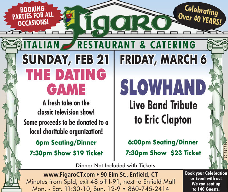 BOOKINGPARTIES FOR ALLOCCASIONS!igaroCelebratingOver 40 YEARS!ITALIANSUNDAY, FEB 21 FRIDAY, MARCH 6THE DATINGGAMERESTAURANT & CATERINGSLOWHANDA fresh take on theLive Band Tributeclassic television show!to Eric ClaptonSome proceeds to be donated to alocal charitable organization!6pm Seating/Dinner6:00pm Seating/Dinner7:30pm Show $19 Ticket7:30pm Show $23 TicketDinner Not Included with Ticketswww.FigaroCT.com 90 Elm St., Enfield, CTMinutes from Spfd, exit 48 off I-91, next to Enfield MallMon. - Sat. 11:30-10, Sun. 12-9  860-745-2414Book your Celebrationor Event with us!We can seat upto 140 Guests.29545-01 BOOKING PARTIES FOR ALL OCCASIONS! igaro Celebrating Over 40 YEARS! ITALIAN SUNDAY, FEB 21 FRIDAY, MARCH 6 THE DATING GAME RESTAURANT & CATERING SLOWHAND A fresh take on the Live Band Tribute classic television show! to Eric Clapton Some proceeds to be donated to a local charitable organization! 6pm Seating/Dinner 6:00pm Seating/Dinner 7:30pm Show $19 Ticket 7:30pm Show $23 Ticket Dinner Not Included with Tickets www.FigaroCT.com 90 Elm St., Enfield, CT Minutes from Spfd, exit 48 off I-91, next to Enfield Mall Mon. - Sat. 11:30-10, Sun. 12-9  860-745-2414 Book your Celebration or Event with us! We can seat up to 140 Guests. 29545-01