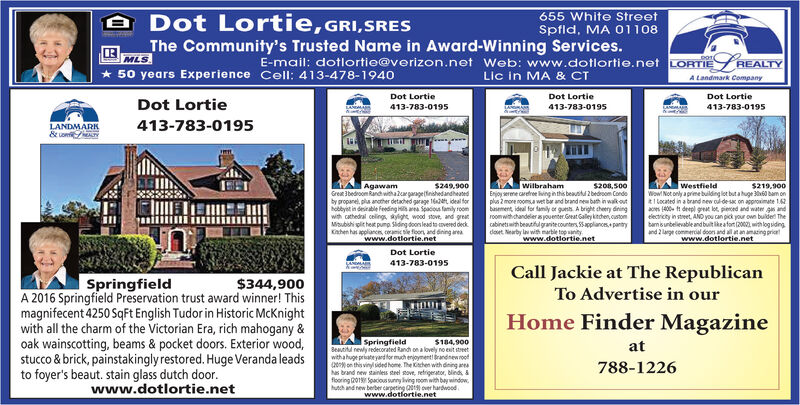 A Dot Lortie,GRI,SRESThe Community's Trusted Name in Award-Winning Services.655 White StreetSpfld, MA 01108MLS* 50 years Experience Cell: 413-478-1940E-mail: dotlortie@verizon.net Web: www.dotlortie.net LORTIE REALTYLic in MA & CTA Landmark CompanyDot LortieDot LortieDot LortieDot Lortie413-783-0195413-783-0195413-783-0195LANDMARK& on413-783-0195AgawamGreat 3bedroom Rand witha argaragefinishedandheatedby propanel, plu another detached garage t, ideal forhobbyet in deirable feeding Hi ara Spacious family roomwith cathedral celings, ayight wood stove, and greatMisubishi pit heat pump Siding doons lead to vered deckKahen has appliancn, coamic sle foor, and dining areawww.dotlortie.netAwilbrahamEnjoy serme caretre ing in this beaustul 2 bedroom Condoplus 2 more noomsa wet bar and brand new bath in walk outbasement, ideal for family or gusts A bright cheery diningroomwithchandeler s youenter. Great Galley kitchen, cstoncabinetswith beautful granitecounters SSapplances pantrydoet. Nearby la with marble top anity.$249.900S208,500WestfieldWow Not only a prime building lot but a huge 360 bam onR1 located in a brand new oul de sax on approximate 1.62aces 400 deepl great lot, pieed and water gn andelectricty in street, AND you can pick your own buider Thebamsunbelievable andbuitikeafot (2002 with log sidingand 2 large commercial doors and all at an amating prietwww.dotlortie.net$219.900www.dotlortienetDot Lortie413-783-0195Call Jackie at The RepublicanSpringfieldA 2016 Springfield Preservation trust award winner! Thismagnifecent 4250 SqFt English Tudor in Historic McKnightwith all the charm of the Victorian Era, rich mahogany &oak wainscotting, beams & pocket doors. Exterior wood,stucco & brick, painstakinglyrestored. Huge Veranda leadsto foyer's beaut. stain glass dutch door.www.dotlortie.net$344,900To Advertise in ourHome Finder MagazineSpringfieldBeautitu rewly redecorated Randh on a lovely no esit streetwithahuge priateyard for much enjoyment brandnew roof(20 on this vinyl