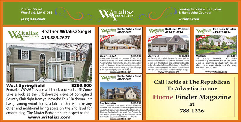 2 Broad StreetWestfield, MA 01085WAitaliszSSociatesServing Berkshire, Hampden& Hampshire Counties(413) 568-0005witalisz.comWAitaliszSSociates 413-883-7677Heather Witalisz SiegelWitalisz Heather Witalisz Siegels 413-883-7677Witalisz Kathleen Witalisz413-221-8214Witalisz Kathleen Witaliszs 413-221-8214PENDINGPENDINGPENDINGWestfield, MARemarka. WOW Thi one will knock your soda off Take a look atthistabulous Capetye home loated les than amile trom StanieyPark and Wetfed Sute Univenity. Some of the many featurmindudea lstFoor Mater Bedroom Sute andbtakingihenA spectaculer center land ef nable vogaded countertops.double oven, and single bypis door to pantry areaS389.900WestfieldFree Standing Unit in abele Gardens This condo has it aWell appointed and metiolous unit with 2 Bedrooms locatedon main level Third bedroom on wond foor and coud besed asa Study. Family Room or Media Room. Ist floor MasterBedroom Sute has gargrous and montly updeted MaterBathroom Suite with Wakin Shower Stal and ample storage.S389,900WestfieldThis stately Colonialmeticulously maintained over the yearsMove in condition is what you'll expectwhen you set up a private tour of a homethat was built to last.S369,000hasbeenwww.witalisz.comwww.witalisz.comwww.witalisz.comitalisz Heather Witalisz Siegeles 413-883-7677Call Jackie at The RepublicanWest SpringfieldRemarks: WOW! This one will knock your socks off! Cometake a look at the unbelievable views of SpringfieldCountry Club right from your condo! This 2 Bedroom unithas gleaming wood floors, a kitchen that is unlike anyother and additional living space on the 2nd level forentertaining. The Master Bedroom suite is spectacular.$399,900To Advertise in ourHome Finder MagazineSouthamptonThis is a custom bult home has over 25 aoes of land on apriate loti Come take alook atal the amazing feutures whichindude Ample Storage Space. Beautful Wood Plor, WaherOryer on Main Level with open area in Front Entranoe. TheFront Porch is perfect to enjoy the beauttl viees and