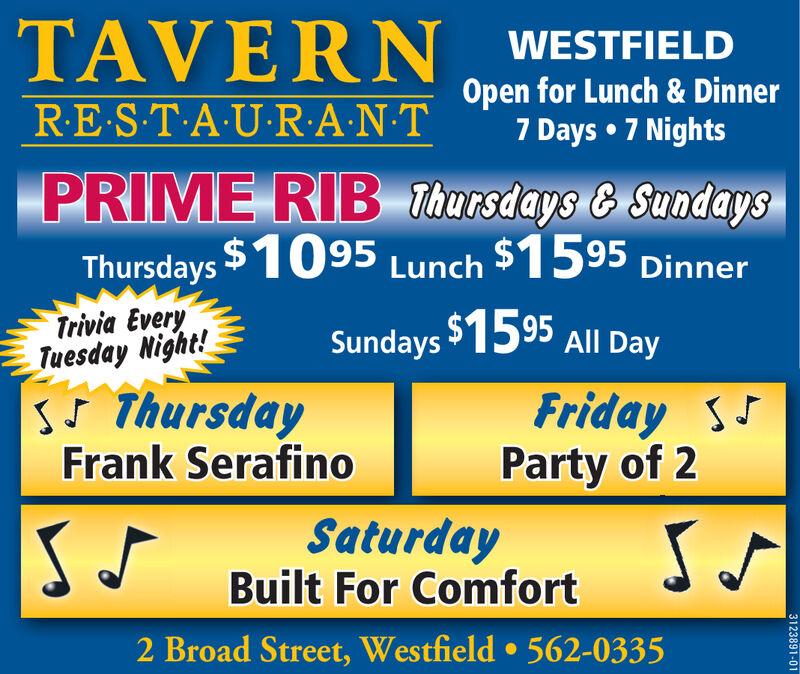 TAVERNWESTFIELDOpen for Lunch & Dinner7 Days 7 NightsR.E.S.TAURANTPRIME RIB Thursdays & SundaysThursdays $975 Lunch $1495 DinnerTrivia EveryTuesday Night!S ThursdayHappy ThankgivingSundays1495 All DayFriday SCharlie GalvinS JSaturdayBuilt For ComfortSV2 Broad Street, Westfield 562-03353123891-01 TAVERN WESTFIELD Open for Lunch & Dinner 7 Days 7 Nights R.E.S.TAURANT PRIME RIB Thursdays & Sundays Thursdays $975 Lunch $1495 Dinner Trivia Every Tuesday Night! S Thursday Happy Thankgiving Sundays1495 All Day Friday S Charlie Galvin S J Saturday Built For Comfort SV 2 Broad Street, Westfield 562-0335 3123891-01