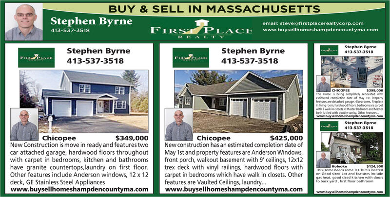 BUY & SELL IN MASSACHUSETTSStephen Byrneemail: steveafirstplacerealtycorp.comFIRST PLACE413-537-3518www.buysellhomeshampdencountyma.comREA LTYStephen ByrneStephen ByrneStephen Byrne413-537-3518413-537-3518413-537-3518TywelTyvele$399.000This Home is being completely renovated withestimated completion date of May 1st. Propertyfeatures are detached garage, 4 bedrooms, fireplacein living room, hardwood floors, bedroomsare carpetwith 2 walk in closets in Master Bedroom and Masterbath is tiled with double vanity. Other featureswww.buysellhomeshampdencountyma.comCHICOPEEStephen Byrne413-537-3518ChicopeeNew Construction is move in ready and features twocar attached garage, hardwood floors throughoutwith carpet in bedrooms, kitchen and bathroomshave granite countertops,laundry on first floor.Other features include Anderson windows, 12 x 12deck, GE Stainless Steel Applianceswww.buysellhomeshampdencountyma.com$349,000ChicopeeNew construction has an estimated completion date ofMay 1st and property features are Anderson Windows,front porch, walkout basement with 9' ceilings, 12x12trex deck with vinyl railings, hardwood floors withcarpet in bedrooms which have walk in closets. Otherfeatures are Vaulted Ceilings, laundry..www.buysellhomeshampdencountyma.com$425,000$124,900This Home needs some TLC but is locatedHolyokeon Good sized Lot and features includegas heat, good sized kitchen with doorsto back yard, first floor bathroomwww.buysellhomeshampdencountyma.com BUY & SELL IN MASSACHUSETTS Stephen Byrne email: steveafirstplacerealtycorp.com FIRST PLACE 413-537-3518 www.buysellhomeshampdencountyma.com REA LTY Stephen Byrne Stephen Byrne Stephen Byrne 413-537-3518 413-537-3518 413-537-3518 Tywel Tyvele $399.000 This Home is being completely renovated with estimated completion date of May 1st. Property features are detached garage, 4 bedrooms, fireplace in living room, hardwood floors, bedroomsare carpet with 2 walk in closets in Master Bedroom and Master bath is tiled with double van