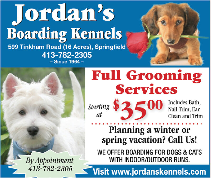 Jordan'sBoarding Kennels599 Tinkham Road (16 Acres), Springfield413-782-2305- Since 1964 -Full GroomingServicesStartingat$35000 Includes Bath,Nail Trim, EarClean and TrimPlanning a winter orspring vacation? Call Us!WE OFFER BOARDING FOR DOGS & CATSWITH INDOOR/OUTDOOR RUNS.By Appointment413-782-2305Visit www.jordanskennels.com Jordan's Boarding Kennels 599 Tinkham Road (16 Acres), Springfield 413-782-2305 - Since 1964 - Full Grooming Services Starting at $3500 0 Includes Bath, Nail Trim, Ear Clean and Trim Planning a winter or spring vacation? Call Us! WE OFFER BOARDING FOR DOGS & CATS WITH INDOOR/OUTDOOR RUNS. By Appointment 413-782-2305 Visit www.jordanskennels.com