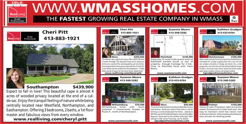 www.WMASSHOMES.COMSOLDRealLivingHealtyProfesalonalaTHE FASTEST GROWING REAL ESTATE COMPANY IN WMASSCheri PittSuzanne MooreKathleen GrudgenCheri Pitt413-883-1921413-348-5282413-433-0764RealLivingMealtyProfesslonal413-883-1921$399.900This Beaver Lake materfront home offers OVER 300 feetWarePlainfield$150,000S106,000Seller tsaistwprivanetnancing Unique laton theBeichenounand Granby line. includes a spacious ban with anew roof andnew windows and plenty of torage and eledri line, a smallgurage with a new oot, door and vinyl siding and plenty otspaceto buid anice home of your choioe. Several rea homes neartypte design complete, Atnian wel aady instaledkgrudgenewmasshomes.comBelchertownof water frontaget This beautiful home set on almost anentire ace, was built for and enjoyed by jut one family.Several generations have grown hereand now it's time foranew family and new memories The 4 bedroom, 15 bathoffen plenty of space for the entire family. Need morewww.realliving.com/cheryl.pittEnjoy over 31 acres in the quaint town ofPlainfield! Bartlett Brook at rear ofproperty. Enough frontage for 2 lots..Close to Plaifield Pond with TownBeach.www.suemooresells.comKathleen Grudgen413-433-0764Suzanne MooreSuzanne Moore413-348-5282413-348-5282$439,900SouthamptonExpect to fall in love! This beautiful cape is almost 4acres of wooded privacy located at the end of a cul-de-sac. Enjoythe tranquil feeling of nature while beingcentrally located near Westfield, Northampton, andEasthampton. Offering 3 bedrooms, 2 baths, a 1st floormaster and fabulous views from every window.www.realliving.com/cheryl.pittWilliamsburgWare579.500much$95,00013+acresofland locatedoniovely and desirable countryroad setting Build your dream home here or use fortaming or anice private place for honesdlose by toMAPke and AmhenstNorthampton area and QuabbinReservoir. Great spot for the oundoor enthusiast. Sellerwilling to offer owner financing ak for detaskgrudgenewmasshomes.comPalmer$195,000Williamsburg homeViews of La