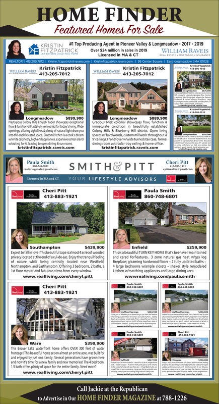 "HOME FINDERFeatured Homes For SaleKRISTIN #1 Top Producing Agent in Pioneer Valley & Longmeadow - 2017 - 2019Over $24 million in sales in 2019Licensed in MA & CTREALTOR 1413 2057012 I Kriatinfitzpatrickaraves.com Kristinftrpatrickraveis.com 36 Center Squane Est kongmeadow I MA OIO28FITZPATRICKWILLIAM RAVEISREAL ESTATEOGAE uRANCEKritin FapaKristin FitzpatrickKristin FitzpatrickWILLIAM RAVEISWILIAM RAVEIS413-205-7012413-205-7012Kristin iLongmeadowPrestigious Colony Hils English Tudor showcanes eaceptionalflow & function-al tartefulyrenovated for today's lving Wideopenings, alluring sight lines 8 plenty of natural light eraw youinto this sophisticated space. Custom kitchen is a cook's dreamwwhite cabinetry, highendappliances expansive center landwsesting for 6, leading to open dining & sun rooms.kristinfitzpatrick.raveis.comS899,900LongmeadowGracious brick colonial showcases flow, function &immaculate condition in beautifully establishedColony Hilk & Blueberry Hill dstrict. Open livingspaces wihardwoods, custom milwork throughout &9 ceilings. Front foyer wwide turned staircase, formaldining room wcircular tray celing & home office.""kristinfitzpatrick.raveis.comS889,900Paula SmithCheri PittSMITHE PITTYOUR LIFESTYLE ADVISORSreallivingpostaemailcom413-3-19pittreaberimail.comLicensed in MA and CT.Cheri Pitt413-883-1921Paula Smith860-748-6801SouthamptonExpectto fallin lovel Thisbeautifulcapeisalmost 4acresof woodedprivacylocated atthe endofacul-de-sac. Enjoy the tranquil feelingof nature while being centrally located near Westfield,Northampton, and Easthampton. Offering 3 bedrooms, 2 baths, aIst floor master and fabulous views from every window.www.realliving.com/cheryl.pittS439,900Enfield$259,900Thisisabeautiful TURN KEY HOME that's been well maintainedand cared forfeatures. 3 zone natural gas heat wigas logfireplace: gleaming hardwood floors - 2 fully updated baths -4 large bedrooms wample closets - shaker style remodeledkitchen wimatching appliances and large dining areawwwrealiving.com/paula.smithPala SmiPauta tithCheri Pitt413-883-1921Suttord riatterd ingCheWareS399,900This Beaver Lake waterfront home offers OVER 300 feet of waterfrontage! This beautful home seton aimost an entire are, was built forand enjoyed by just one family. Several generations have grown hereand now it's time for anew family and new memories! The 4 bedroom,1.5 bath offers plenty of space for the entire family. Need more?www.realliving.com/cheryl.pittCall Jackie at the Republicanto Advertise in Our HOME FINDER MAGAZINE at 788-1226 HOME FINDER  Featured Homes For Sale KRISTIN #1 Top Producing Agent in Pioneer Valley & Longmeadow - 2017 - 2019 Over $24 million in sales in 2019 Licensed in MA & CT REALTOR 1413 2057012 I Kriatinfitzpatrickaraves.com Kristinftrpatrickraveis.com 36 Center Squane Est kongmeadow I MA OIO28 FITZPATRICK WILLIAM RAVEIS REAL ESTATEOGAE uRANCE Kritin Fapa Kristin Fitzpatrick Kristin Fitzpatrick WILLIAM RAVEIS WILIAM RAVEIS 413-205-7012 413-205-7012 Kristin i Longmeadow Prestigious Colony Hils English Tudor showcanes eaceptional flow & function-al tartefulyrenovated for today's lving Wide openings, alluring sight lines 8 plenty of natural light eraw you into this sophisticated space. Custom kitchen is a cook's dream wwhite cabinetry, highendappliances expansive center land wsesting for 6, leading to open dining & sun rooms. kristinfitzpatrick.raveis.com S899,900 Longmeadow Gracious brick colonial showcases flow, function & immaculate condition in beautifully established Colony Hilk & Blueberry Hill dstrict. Open living spaces wihardwoods, custom milwork throughout & 9 ceilings. Front foyer wwide turned staircase, formal dining room wcircular tray celing & home office. ""kristinfitzpatrick.raveis.com S889,900 Paula Smith Cheri Pitt SMITHE PITT YOUR LIFESTYLE ADVISORS reallivingpostaemailcom 413-3-19 pittreaberimail.com Licensed in MA and CT. Cheri Pitt 413-883-1921 Paula Smith 860-748-6801 Southampton Expectto fallin lovel Thisbeautifulcapeisalmost 4acresof wooded privacylocated atthe endofacul-de-sac. Enjoy the tranquil feeling of nature while being centrally located near Westfield, Northampton, and Easthampton. Offering 3 bedrooms, 2 baths, a Ist floor master and fabulous views from every window. www.realliving.com/cheryl.pitt S439,900 Enfield $259,900 Thisisabeautiful TURN KEY HOME that's been well maintained and cared forfeatures. 3 zone natural gas heat wigas log fireplace: gleaming hardwood floors - 2 fully updated baths - 4 large bedrooms wample closets - shaker style remodeled kitchen wimatching appliances and large dining area wwwrealiving.com/paula.smith Pala Smi Pauta tith Cheri Pitt 413-883-1921 Suttord ri atterd ing Che Ware S399,900 This Beaver Lake waterfront home offers OVER 300 feet of water frontage! This beautful home seton aimost an entire are, was built for and enjoyed by just one family. Several generations have grown here and now it's time for anew family and new memories! The 4 bedroom, 1.5 bath offers plenty of space for the entire family. Need more? www.realliving.com/cheryl.pitt Call Jackie at the Republican to Advertise in Our HOME FINDER MAGAZINE at 788-1226"