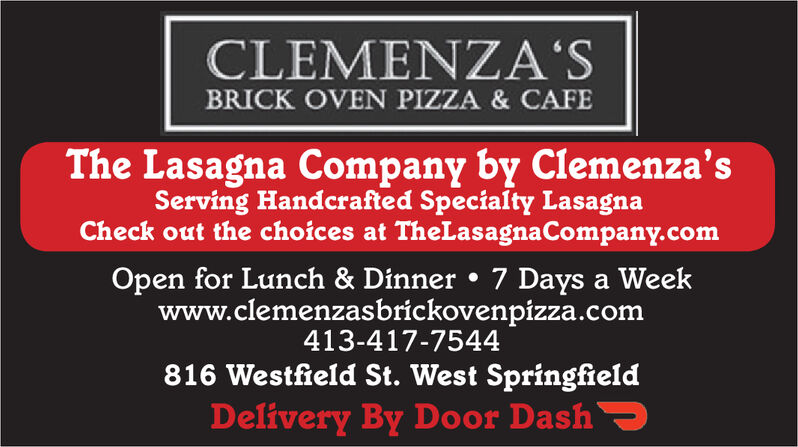 CLEMENZA'SBRICK OVEN PIZZA & CAFEThe Lasagna Company by Clemenza'sServing Handcrafted Specialty LasagnaCheck out the choices at TheLasagnaCompany.comOpen for Lunch & Dinner  7 Days a Weekwww.clemenzasbrickovenpizza.com413-417-7544816 Westfield St. West SpringfieldDelivery By Door DashS CLEMENZA'S BRICK OVEN PIZZA & CAFE The Lasagna Company by Clemenza's Serving Handcrafted Specialty Lasagna Check out the choices at TheLasagnaCompany.com Open for Lunch & Dinner  7 Days a Week www.clemenzasbrickovenpizza.com 413-417-7544 816 Westfield St. West Springfield Delivery By Door DashS