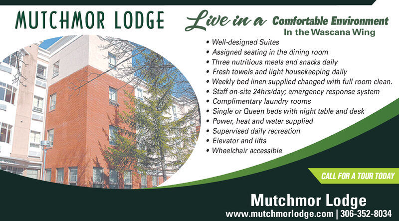 MUTCHMOR LODGELve in a comfortable EnvironmentIn the Wascana WingWell-designed SuitesAssigned seating in the dining roomThree nutritious meals and snacks dailyFresh towels and light housekeeping dailyWeekly bed linen supplied changed with full room clean.Staff on-site 24hrs/day; emergency response systemComplimentary laundry roomsSingle or Queen beds with night table and deskPower, heat and water suppliedSupervised daily recreationElevator and liftsWheelchair accessibleCALL FOR A TOUR TODAYMutchmor Lodgewww.mutchmorlodge.com 306-352-8034 MUTCHMOR LODGE Lve in a comfortable Environment In the Wascana Wing Well-designed Suites Assigned seating in the dining room Three nutritious meals and snacks daily Fresh towels and light housekeeping daily Weekly bed linen supplied changed with full room clean. Staff on-site 24hrs/day; emergency response system Complimentary laundry rooms Single or Queen beds with night table and desk Power, heat and water supplied Supervised daily recreation Elevator and lifts Wheelchair accessible CALL FOR A TOUR TODAY Mutchmor Lodge www.mutchmorlodge.com 306-352-8034
