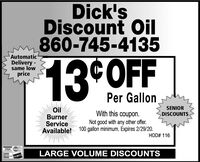 Dick'sDiscount Oil860-745-4135AutomaticDelivery -same low13 OFFpricePer GallonSENIOROilBurnerServiceAvailable!With this coupon.DISCOUNTSNot good with any other offer.100 gallon minimum. Expires 1/31/20.HOD# 116VISALARGE VOLUME DISCOUNTS Dick's Discount Oil 860-745-4135 Automatic Delivery - same low 13 OFF price Per Gallon SENIOR Oil Burner Service Available! With this coupon. DISCOUNTS Not good with any other offer. 100 gallon minimum. Expires 1/31/20. HOD# 116 VISA LARGE VOLUME DISCOUNTS