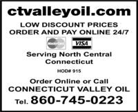 ctvalleyoil.comLOW DIS COUNT PRICESORDER AND PAY ONLINE 24/7VISAMasterCard,Serving North CentralConnecticutHOD# 915Order Online or CallCONNECTICUT VALLEY OILTel. 860-745-0223 ctvalleyoil.com LOW DIS COUNT PRICES ORDER AND PAY ONLINE 24/7 VISA MasterCard, Serving North Central Connecticut HOD# 915 Order Online or Call CONNECTICUT VALLEY OIL Tel. 860-745-0223