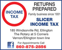 RETURNSPREPAREDINCOMEFamily business since 1931TAXSLICERINCOME TAX185 Windsorville Rd, EllingtonThe Rotary at 5 CornersVernon/Ellington town lineFor Appointments Call860-875-2856 RETURNS PREPARED INCOME Family business since 1931 TAX SLICER INCOME TAX 185 Windsorville Rd, Ellington The Rotary at 5 Corners Vernon/Ellington town line For Appointments Call 860-875-2856