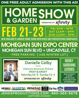 ONE FREE ADULT ADMISSION WITH THIS AD!HOMESHOW& GARDENPRESENTED BY: XfntyFEB 21-23FRI 5PM -9PMSAT 11AM-9PMSUN 11AM - 5PMNEW ENGLAND'S LARGEST HOME SHOW WITH OVER 300 PARTICIPATING COMPANIES!MOHEGAN SUN EXPO CENTERMOHEGAN SUN BLVD  UNCASVILLE, CT· FREE PARKING [USE WINTER LOT]HOURLYGARDENINGLECTURESDanielle ColbyfromHistory's American PickersMEET & GREETSaturday 12-3 Sunday 11-1SPONSORED BY: xfntyRESTAURANT& SHOPDISCOUNTSAVAILABLE FORATTENDEES!SPONSORED BY:NEWS AGANO'S GENERAC AC/DCThe Day LowESGeceper Narwich AesaChamber/Co EIndustrialwtnh.comElectric. LICJENKSPRODUCTIONS.COM 860-365-5678HARTFORD COURANT ONE FREE ADULT ADMISSION WITH THIS AD! HOMESHOW & GARDEN PRESENTED BY: Xfnty FEB 21-23 FRI 5PM -9PM SAT 11AM-9PM SUN 11AM - 5PM NEW ENGLAND'S LARGEST HOME SHOW WITH OVER 300 PARTICIPATING COMPANIES! MOHEGAN SUN EXPO CENTER MOHEGAN SUN BLVD  UNCASVILLE, CT · FREE PARKING [USE WINTER LOT] HOURLY GARDENING LECTURES Danielle Colby from History's American Pickers MEET & GREET Saturday 12-3 Sunday 11-1 SPONSORED BY: xfnty RESTAURANT & SHOP DISCOUNTS AVAILABLE FOR ATTENDEES! SPONSORED BY: NEWS AGANO'S GENERAC AC/DC The Day LowES Geceper Narwich Aesa Chamber/Co E Industrial wtnh.com Electric. LIC JENKSPRODUCTIONS.COM 860-365-5678 HARTFORD COURANT