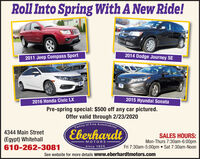 Roll Into Spring With A New Ride!2014 Dodge Journey SE2011 Jeep Compass Sport2015 Hyundai Sonata2016 Honda Civic LXPre-spring special: $500 off any car pictured.Offer valid through 2/23/2020Family of Fine AutomobilesEberhardt4344 Main Street(Egypt) Whitehall610-262-3081SALES HOURS:Mon-Thurs 7:30am-6:00pmFri 7:30am-5:00pm  Sat 7:30am-NoonMOTORSsince 1924See website for more details www.eberhardtmotors.com Roll Into Spring With A New Ride! 2014 Dodge Journey SE 2011 Jeep Compass Sport 2015 Hyundai Sonata 2016 Honda Civic LX Pre-spring special: $500 off any car pictured. Offer valid through 2/23/2020 Family of Fine Automobiles Eberhardt 4344 Main Street (Egypt) Whitehall 610-262-3081 SALES HOURS: Mon-Thurs 7:30am-6:00pm Fri 7:30am-5:00pm  Sat 7:30am-Noon MOTORS since 1924 See website for more details www.eberhardtmotors.com