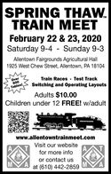 SPRING THAW.TRAIN MEETFebruary 22 & 23, 2020Saturday 9-4 - Sunday 9-3Allentown Fairgrounds Agricultural Hall1925 West Chew Street, Allentown, PA 18104Over600Train Races - Test TrackSwitching and Operating LayoutsTables!Adults $10.00Children under 12 FREE! w/adultPENNOVEVANIAwww.allentowntrainmeet.comVisit our websitefor more infoor contact usat (610) 442-2859 SPRING THAW. TRAIN MEET February 22 & 23, 2020 Saturday 9-4 - Sunday 9-3 Allentown Fairgrounds Agricultural Hall 1925 West Chew Street, Allentown, PA 18104 Over 600 Train Races - Test Track Switching and Operating Layouts Tables! Adults $10.00 Children under 12 FREE! w/adult PENNOVEVANIA www.allentowntrainmeet.com Visit our website for more info or contact us at (610) 442-2859
