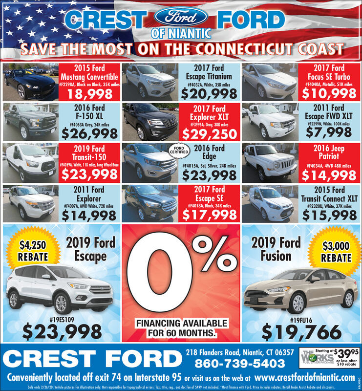 "Ford FORDOF NIANTICSAVE THE IMOST ON THE CONNECTICUT COASTCREST2015 FordMustang Convertible#F2298A, Block on Block, 35K miles2017 FordEscape Titanium2017 FordFocus SE Turbo#F4040A, Metalic, 51K miles#F4032A, White, 35K miles$20,998$10,99818,9982016 FordF-150 XL2017 FordOnd2011 FordExplorer XLT#F3996A, Gray, 38K milesEscape FWD XLTF2299N, White, 100K milesIF4063A Gray, 24K miles$26,998$29,250$7,9982019 FordTransit-150F4059A, Whin, 11K mies, long Wheel Bese2016 FordEdge2016 JeepPatriotFORDCERTIFIEDF4015A, Sel, Silver, 24K milesF4034A, 4WD 48K miles$23,998$23,998$14,9982011 Ford2017 Ford2015 FordExplorer#F4007A, AWD White, 72K milesEscape SE#F4018A, Block, 34K milesTransit Connect XLT#F2320U, White, 37K miles$14,998$17,998$15,9980%$4,250REBATE2019 FordEscape2019 FordFusion$3,000REBATE#19ES109#19FU16FINANCING AVAILABLEFOR 60 MONTHS.$19,766$23,998CREST FORD ""860-739-5403218 Flanders Road, Niantic, CT 06357Starting atWORKS 3995or less after$10 rebateFUEL THERPACKAGEConveniently located off exit 74 on Interstate 95 or visit us on the web at www.crestfordofniantic.comSale ends 2/24/20. Vehice pictures for iltretion only, Not responsikle for typagraphical eres. Tax sele, reg. end dec fe of S439 nt induded ""Mast fisance with ferd Pis indudes rebater, Ratail Trete ksiat Rebete sed diconts.Des4754 Ford FORD OF NIANTIC SAVE THE IMOST ON THE CONNECTICUT COAST CREST 2015 Ford Mustang Convertible #F2298A, Block on Block, 35K miles 2017 Ford Escape Titanium 2017 Ford Focus SE Turbo #F4040A, Metalic, 51K miles #F4032A, White, 35K miles $20,998 $10,998 18,998 2016 Ford F-150 XL 2017 Ford Ond 2011 Ford Explorer XLT #F3996A, Gray, 38K miles Escape FWD XLT F2299N, White, 100K miles IF4063A Gray, 24K miles $26,998 $29,250 $7,998 2019 Ford Transit-150 F4059A, Whin, 11K mies, long Wheel Bese 2016 Ford Edge 2016 Jeep Patriot FORD CERTIFIED F4015A, Sel, Silver, 24K miles F4034A, 4WD 48K miles $23,998 $23,998 $14,998 2011 Ford 2017 Ford 2015 Ford Explorer #F4007A, AWD White, 72K miles Escape SE #F4018A, Block, 34K miles Transit Connect XLT #F2320U, White, 37K miles $14,998 $17,998 $15,998 0% $4,250 REBATE 2019 Ford Escape 2019 Ford Fusion $3,000 REBATE #19ES109 #19FU16 FINANCING AVAILABLE FOR 60 MONTHS. $19,766 $23,998 CREST FORD ""860-739-5403 218 Flanders Road, Niantic, CT 06357 Starting at WORKS 3995 or less after $10 rebate FUEL THERPACKAGE Conveniently located off exit 74 on Interstate 95 or visit us on the web at www.crestfordofniantic.com Sale ends 2/24/20. Vehice pictures for iltretion only, Not responsikle for typagraphical eres. Tax sele, reg. end dec fe of S439 nt induded ""Mast fisance with ferd Pis indudes rebater, Ratail Trete ksiat Rebete sed diconts. Des4754"