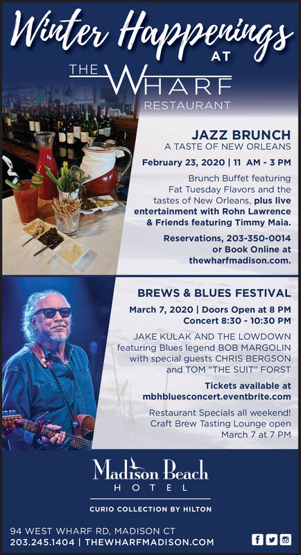 """WinterHapperingsWHAREATTHERESTAURANTJAZZ BRUNCHA TASTE OF NEW ORLEANSFebruary 23, 2020   11 AM - 3 PMBrunch Buffet featuringFat Tuesday Flavors and thetastes of New Orleans, plus liveentertainment with Rohn Lawrence& Friends featuring Timmy Maia.Reservations, 203-350-0014or Book Online atthewharfmadison.com.BREWS & BLUES FESTIVALMarch 7, 2020   Doors Open at 8 PMConcert 8:30 - 10:30 PMJAKE KULAK AND THE LOWDOWNfeaturing Blues legend BOB MARGOLINwith special guests CHRIS BERGSONand TOM """"THE SUIT"""" FORSTTickets available atmbhbluesconcert.eventbrite.comRestaurant Specials all weekend!Craft Brew Tasting Lounge openMarch 7 at 7 PMMadison BeachOTE LCURIO COLLECTION BY HILTON94 WEST WHARF RD, MADISON CT203.245.1404   THEWHARFMADISON.COM Winter Happerings WHARE AT THE RESTAURANT JAZZ BRUNCH A TASTE OF NEW ORLEANS February 23, 2020   11 AM - 3 PM Brunch Buffet featuring Fat Tuesday Flavors and the tastes of New Orleans, plus live entertainment with Rohn Lawrence & Friends featuring Timmy Maia. Reservations, 203-350-0014 or Book Online at thewharfmadison.com. BREWS & BLUES FESTIVAL March 7, 2020   Doors Open at 8 PM Concert 8:30 - 10:30 PM JAKE KULAK AND THE LOWDOWN featuring Blues legend BOB MARGOLIN with special guests CHRIS BERGSON and TOM """"THE SUIT"""" FORST Tickets available at mbhbluesconcert.eventbrite.com Restaurant Specials all weekend! Craft Brew Tasting Lounge open March 7 at 7 PM Madison Beach OTE L CURIO COLLECTION BY HILTON 94 WEST WHARF RD, MADISON CT 203.245.1404   THEWHARFMADISON.COM"""