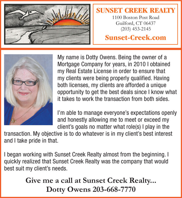 SUNSET CREEK REALTY1100 Boston Post RoadGuilford, CT 06437(203) 453-2145Sunset-Creek.comMy name is Dotty Owens. Being the owner of aMortgage Company for years, in 2010 I obtainedmy Real Estate License in order to ensure thatmy clients were being properly qualified. Havingboth licenses, my clients are afforded a uniqueopportunity to get the best deals since I know whatit takes to work the transaction from both sides.I'm able to manage everyone's expectations openlyand honestly allowing me to meet or exceed myclient's goals no matter what role(s) I play in thetransaction. My objective is to do whatever is in my client's best interestand I take pride in that.I began working with Sunset Creek Realty almost from the beginning. Iquickly realized that Sunset Creek Realty was the company that wouldbest suit my client's needs.Give me a call at Sunset Creek Realty...Dotty Owens 203-668-7770 SUNSET CREEK REALTY 1100 Boston Post Road Guilford, CT 06437 (203) 453-2145 Sunset-Creek.com My name is Dotty Owens. Being the owner of a Mortgage Company for years, in 2010 I obtained my Real Estate License in order to ensure that my clients were being properly qualified. Having both licenses, my clients are afforded a unique opportunity to get the best deals since I know what it takes to work the transaction from both sides. I'm able to manage everyone's expectations openly and honestly allowing me to meet or exceed my client's goals no matter what role(s) I play in the transaction. My objective is to do whatever is in my client's best interest and I take pride in that. I began working with Sunset Creek Realty almost from the beginning. I quickly realized that Sunset Creek Realty was the company that would best suit my client's needs. Give me a call at Sunset Creek Realty... Dotty Owens 203-668-7770